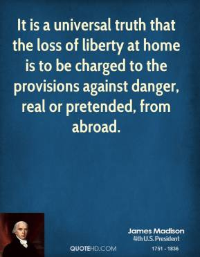 James Madison - It is a universal truth that the loss of liberty at home is to be charged to the provisions against danger, real or pretended, from abroad.