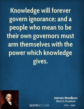 Knowledge will forever govern ignorance; and a people who mean to be their own governors must arm themselves with the power which knowledge gives.