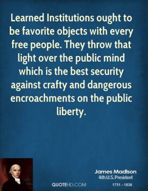 James Madison - Learned Institutions ought to be favorite objects with every free people. They throw that light over the public mind which is the best security against crafty and dangerous encroachments on the public liberty.