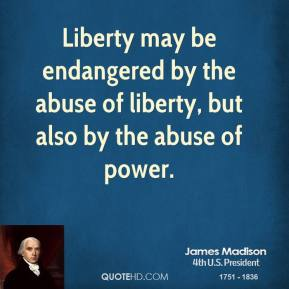 James Madison - Liberty may be endangered by the abuse of liberty, but also by the abuse of power.