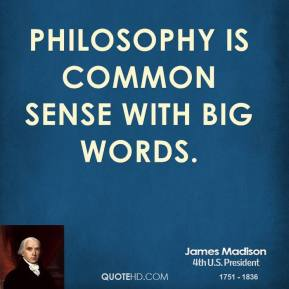 James Madison - Philosophy is common sense with big words.