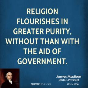 Religion flourishes in greater purity, without than with the aid of Government.