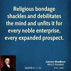 James Madison - Religious bondage shackles and debilitates the mind and unfits it for every noble enterprise, every expanded prospect.