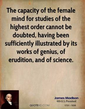 James Madison - The capacity of the female mind for studies of the highest order cannot be doubted, having been sufficiently illustrated by its works of genius, of erudition, and of science.