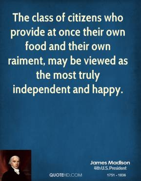 The class of citizens who provide at once their own food and their own raiment, may be viewed as the most truly independent and happy.
