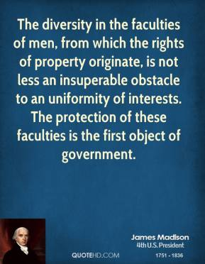 James Madison - The diversity in the faculties of men, from which the rights of property originate, is not less an insuperable obstacle to an uniformity of interests. The protection of these faculties is the first object of government.