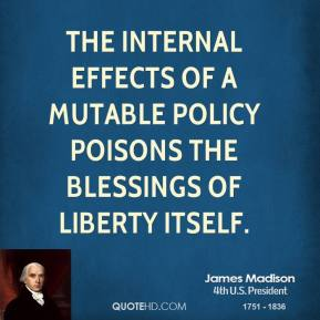 James Madison - The internal effects of a mutable policy poisons the blessings of liberty itself.