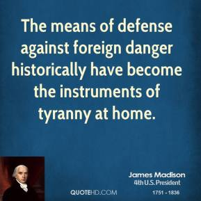 The means of defense against foreign danger historically have become the instruments of tyranny at home.
