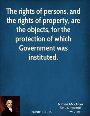 The rights of persons, and the rights of property, are the objects, for the protection of which Government was instituted.