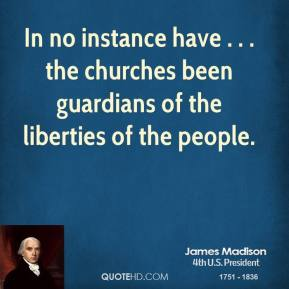 James Madison - In no instance have . . . the churches been guardians of the liberties of the people.