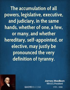 The accumulation of all powers, legislative, executive, and judiciary, in the same hands, whether of one, a few, or many, and whether hereditary, self-appointed, or elective, may justly be pronounced the very definition of tyranny.