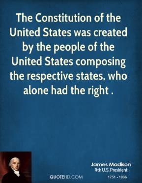 The Constitution of the United States was created by the people of the United States composing the respective states, who alone had the right .