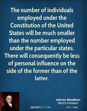 James Madison - The number of individuals employed under the Constitution of the United States will be much smaller than the number employed under the particular states. There will consequently be less of personal influence on the side of the former than of the latter.