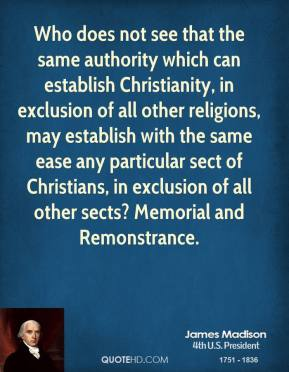 Who does not see that the same authority which can establish Christianity, in exclusion of all other religions, may establish with the same ease any particular sect of Christians, in exclusion of all other sects? Memorial and Remonstrance.