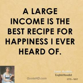 Jane Austen - A large income is the best recipe for happiness I ever heard of.