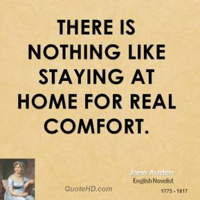 Jane Austen - There is nothing like staying at home for real comfort.