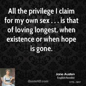 All the privilege I claim for my own sex . . . is that of loving longest, when existence or when hope is gone.
