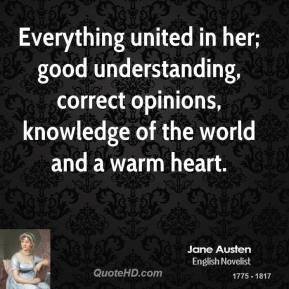 Everything united in her; good understanding, correct opinions, knowledge of the world and a warm heart.