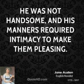 He was not handsome, and his manners required intimacy to make them pleasing.