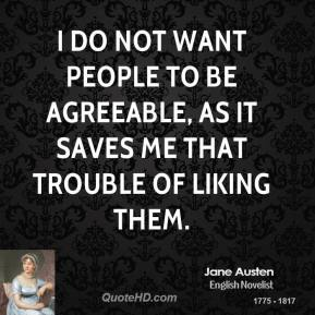 I do not want people to be agreeable, as it saves me that trouble of liking them.