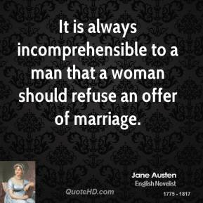 It is always incomprehensible to a man that a woman should refuse an offer of marriage.