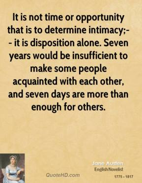 It is not time or opportunity that is to determine intimacy;-- it is disposition alone. Seven years would be insufficient to make some people acquainted with each other, and seven days are more than enough for others.