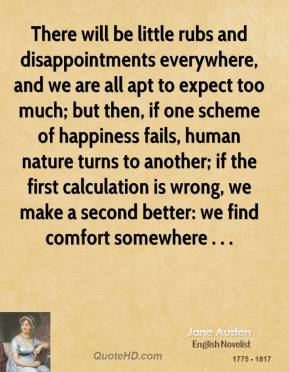 There will be little rubs and disappointments everywhere, and we are all apt to expect too much; but then, if one scheme of happiness fails, human nature turns to another; if the first calculation is wrong, we make a second better: we find comfort somewhere . . .