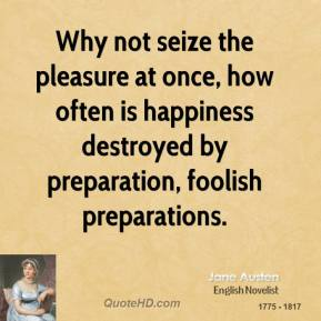 Why not seize the pleasure at once, how often is happiness destroyed by preparation, foolish preparations.