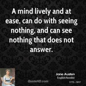 Jane Austen - A mind lively and at ease, can do with seeing nothing, and can see nothing that does not answer.