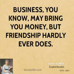 Jane Austen - Business, you know, may bring you money, but friendship hardly ever does.