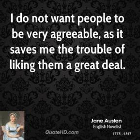 Jane Austen - I do not want people to be very agreeable, as it saves me the trouble of liking them a great deal.