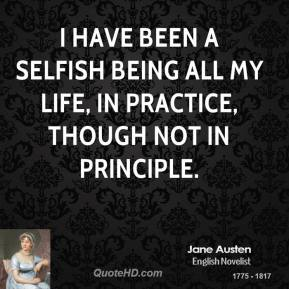 I have been a selfish being all my life, in practice, though not in principle.