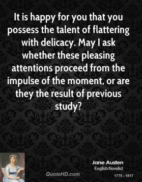 Jane Austen - It is happy for you that you possess the talent of flattering with delicacy. May I ask whether these pleasing attentions proceed from the impulse of the moment, or are they the result of previous study?