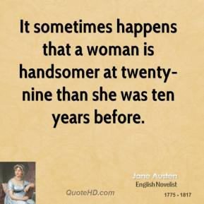 Jane Austen - It sometimes happens that a woman is handsomer at twenty-nine than she was ten years before.