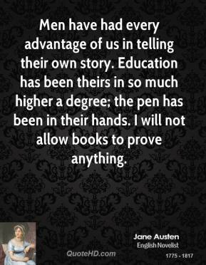 Men have had every advantage of us in telling their own story. Education has been theirs in so much higher a degree; the pen has been in their hands. I will not allow books to prove anything.