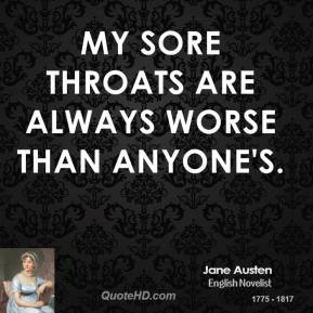 Jane Austen - My sore throats are always worse than anyone's.