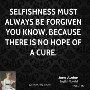Jane Austen - Selfishness must always be forgiven you know, because there is no hope of a cure.