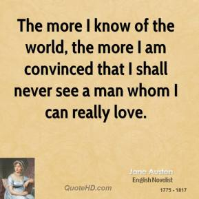 The more I know of the world, the more I am convinced that I shall never see a man whom I can really love.