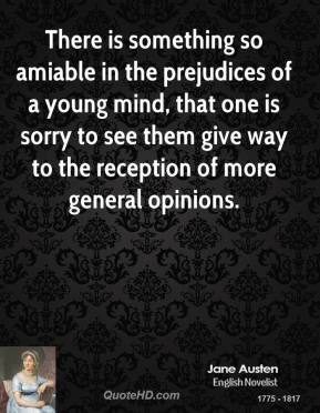Jane Austen - There is something so amiable in the prejudices of a young mind, that one is sorry to see them give way to the reception of more general opinions.