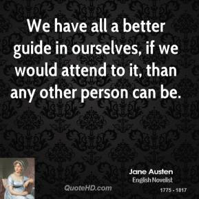 Jane Austen - We have all a better guide in ourselves, if we would attend to it, than any other person can be.