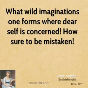 What wild imaginations one forms where dear self is concerned! How sure to be mistaken!