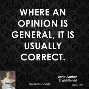 Jane Austen - Where an opinion is general, it is usually correct.