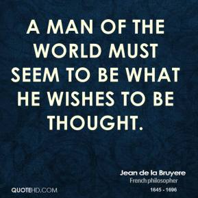 A man of the world must seem to be what he wishes to be thought.