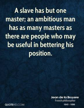 A slave has but one master; an ambitious man has as many masters as there are people who may be useful in bettering his position.