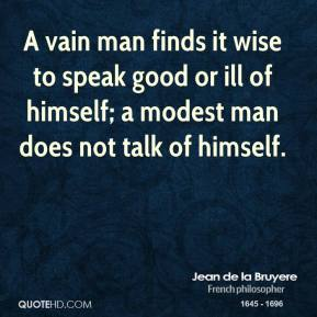 Jean de la Bruyere - A vain man finds it wise to speak good or ill of himself; a modest man does not talk of himself.