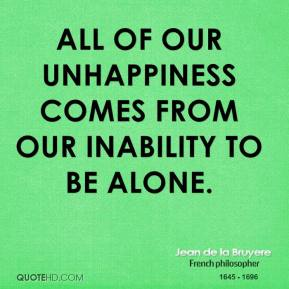 Jean de la Bruyere - All of our unhappiness comes from our inability to be alone.