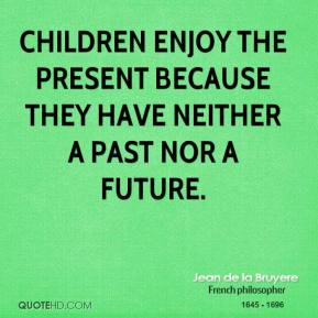 Jean de la Bruyere - Children enjoy the present because they have neither a past nor a future.