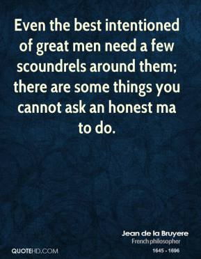 Even the best intentioned of great men need a few scoundrels around them; there are some things you cannot ask an honest ma to do.