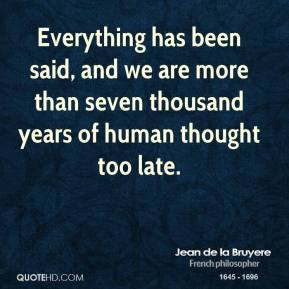 Everything has been said, and we are more than seven thousand years of human thought too late.