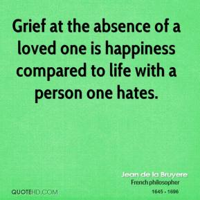 Jean de la Bruyere - Grief at the absence of a loved one is happiness compared to life with a person one hates.